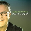"Mark Lowry ""What's Not to Love?"" Album Review"