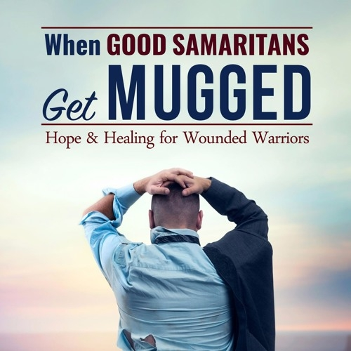 When Good Samaritans Get Mugged: Hope and Healing for Wounded Warriors