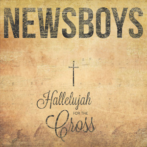 "Newsboys ""Hallelujah for the Cross"" Album Review"